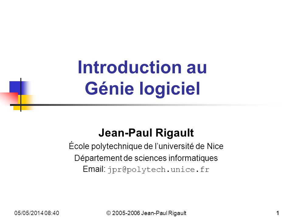 © 2005-2006 Jean-Paul Rigault 05/05/2014 08:42 1 Introduction au Génie logiciel Jean-Paul Rigault École polytechnique de luniversité de Nice Département de sciences informatiques Email: jpr@polytech.unice.fr