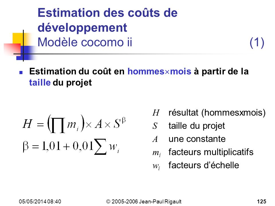 © 2005-2006 Jean-Paul Rigault 05/05/2014 08:42125 Estimation des coûts de développement Modèle cocomo ii(1) Estimation du coût en hommes mois à partir de la taille du projet H résultat (hommesxmois) S taille du projet A une constante m i facteurs multiplicatifs w i facteurs déchelle