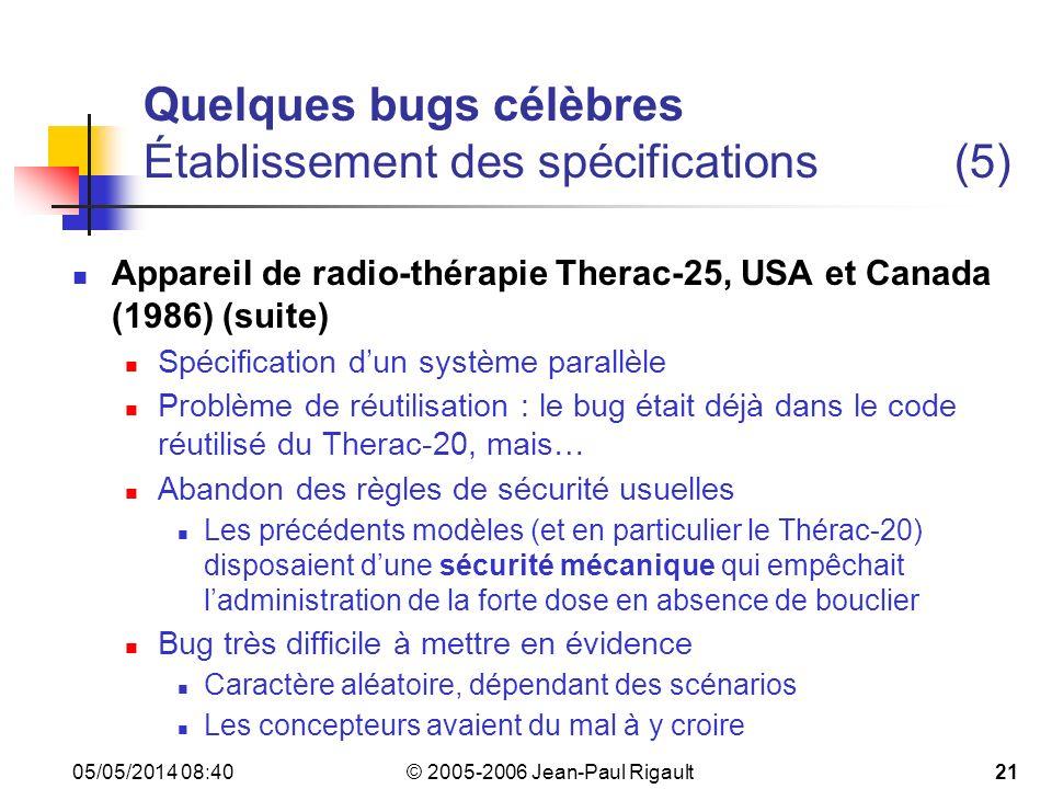 © 2005-2006 Jean-Paul Rigault 05/05/2014 08:4221 Quelques bugs célèbres Établissement des spécifications(5) Appareil de radio-thérapie Therac-25, USA et Canada (1986) (suite) Spécification dun système parallèle Problème de réutilisation : le bug était déjà dans le code réutilisé du Therac-20, mais… Abandon des règles de sécurité usuelles Les précédents modèles (et en particulier le Thérac-20) disposaient dune sécurité mécanique qui empêchait ladministration de la forte dose en absence de bouclier Bug très difficile à mettre en évidence Caractère aléatoire, dépendant des scénarios Les concepteurs avaient du mal à y croire