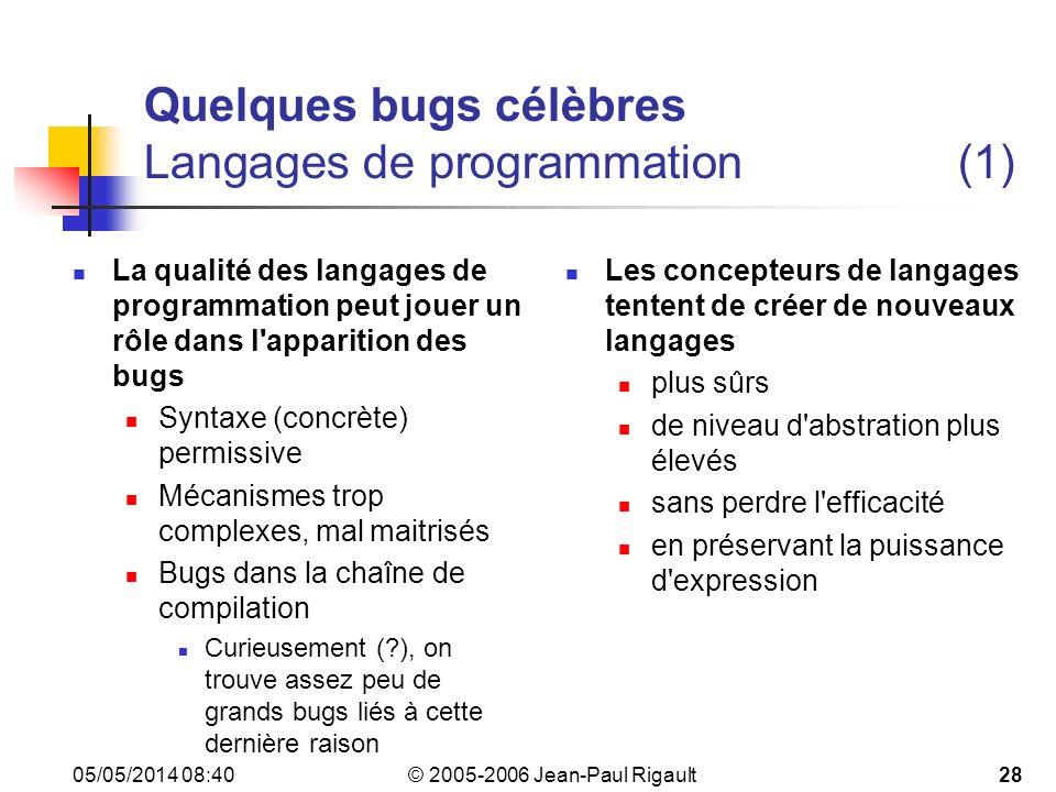 © 2005-2006 Jean-Paul Rigault 05/05/2014 08:4228 Quelques bugs célèbres Langages de programmation(1) La qualité des langages de programmation peut jouer un rôle dans l apparition des bugs Syntaxe (concrète) permissive Mécanismes trop complexes, mal maitrisés Bugs dans la chaîne de compilation Curieusement (?), on trouve assez peu de grands bugs liés à cette dernière raison Les concepteurs de langages tentent de créer de nouveaux langages plus sûrs de niveau d abstration plus élevés sans perdre l efficacité en préservant la puissance d expression