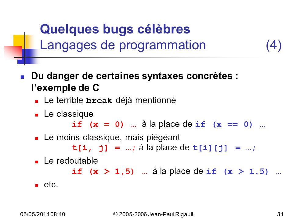 © 2005-2006 Jean-Paul Rigault 05/05/2014 08:4231 Quelques bugs célèbres Langages de programmation(4) Du danger de certaines syntaxes concrètes : lexemple de C Le terrible break déjà mentionné Le classique if (x = 0) … à la place de if (x == 0) … Le moins classique, mais piégeant t[i, j] = …; à la place de t[i][j] = …; Le redoutable if (x > 1,5) … à la place de if (x > 1.5) … etc.