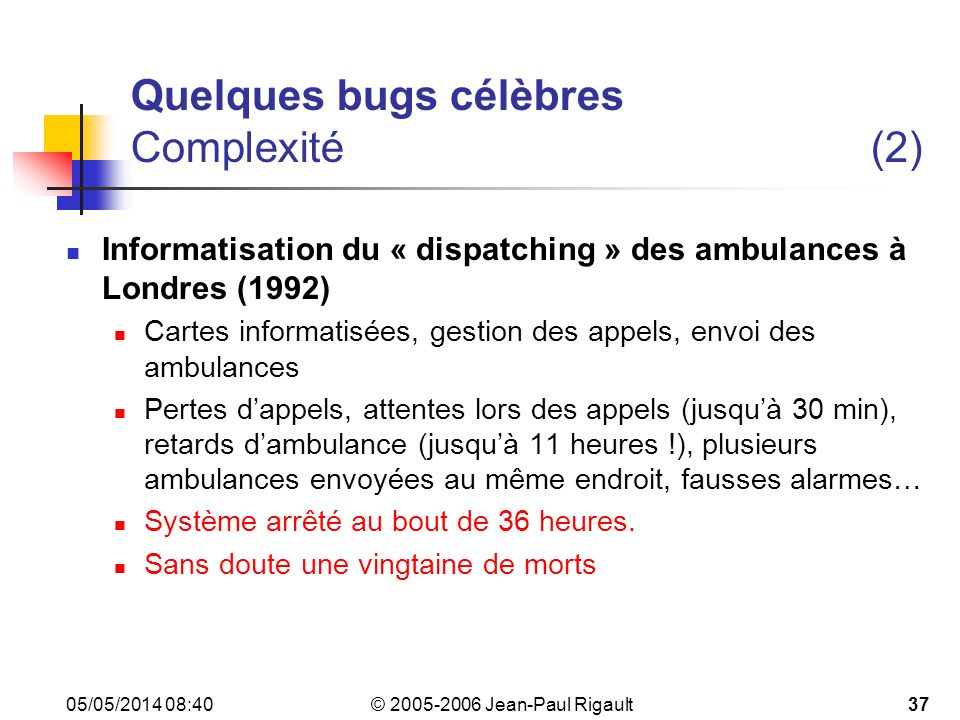 © 2005-2006 Jean-Paul Rigault 05/05/2014 08:4237 Quelques bugs célèbres Complexité(2) Informatisation du « dispatching » des ambulances à Londres (1992) Cartes informatisées, gestion des appels, envoi des ambulances Pertes dappels, attentes lors des appels (jusquà 30 min), retards dambulance (jusquà 11 heures !), plusieurs ambulances envoyées au même endroit, fausses alarmes… Système arrêté au bout de 36 heures.