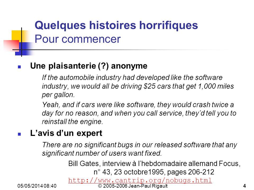 © 2005-2006 Jean-Paul Rigault 05/05/2014 08:4215 Quelques bugs célèbres Tests de non-régression (9) Premier vol dAriane 5 (1996) (suite 2) Le module qui a levé lexception avait tourné de manière satisfaisante pendant 10 ans sur Ariane 4 On savait quil ny a pas doverflow avec Ariane 4 Mais la dynamique dAriane 5 est différente .