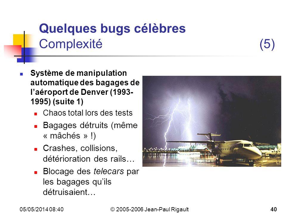 © 2005-2006 Jean-Paul Rigault 05/05/2014 08:4240 Quelques bugs célèbres Complexité(5) Système de manipulation automatique des bagages de laéroport de Denver (1993- 1995) (suite 1) Chaos total lors des tests Bagages détruits (même « mâchés » !) Crashes, collisions, détérioration des rails… Blocage des telecars par les bagages quils détruisaient…