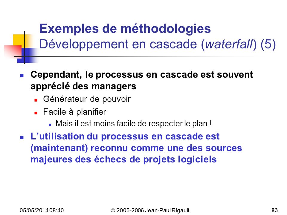 © 2005-2006 Jean-Paul Rigault 05/05/2014 08:4283 Exemples de méthodologies Développement en cascade (waterfall)(5) Cependant, le processus en cascade est souvent apprécié des managers Générateur de pouvoir Facile à planifier Mais il est moins facile de respecter le plan .