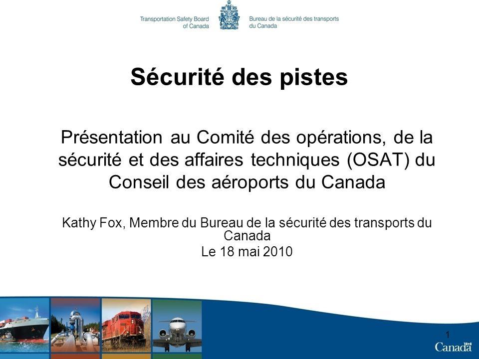 1 Sécurité des pistes Présentation au Comité des opérations, de la sécurité et des affaires techniques (OSAT) du Conseil des aéroports du Canada Kathy Fox, Membre du Bureau de la sécurité des transports du Canada Le 18 mai 2010