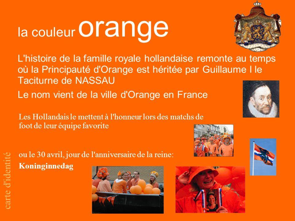 la couleur orange carte d identité L histoire de la famille royale hollandaise remonte au temps où la Principauté d Orange est héritée par Guillaume I le Taciturne de NASSAU Le nom vient de la ville d Orange en France Les Hollandais le mettent à l honneur lors des matchs de foot de leur équipe favorite ou le 30 avril, jour de l anniversaire de la reine: Koninginnedag