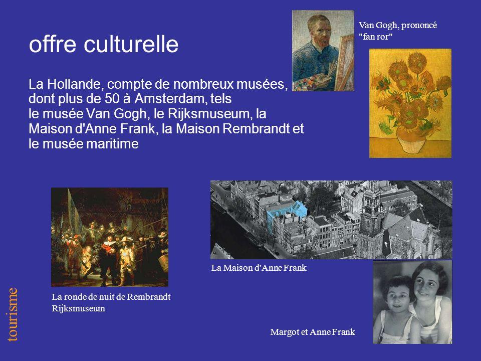 offre culturelle La Hollande, compte de nombreux musées, dont plus de 50 à Amsterdam, tels le musée Van Gogh, le Rijksmuseum, la Maison d Anne Frank, la Maison Rembrandt et le musée maritime tourisme La ronde de nuit de Rembrandt Rijksmuseum Van Gogh, prononcé fan ror La Maison d Anne Frank Margot et Anne Frank
