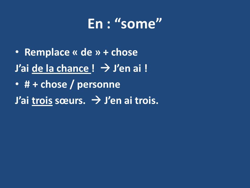 En : some Remplace « de » + chose Jai de la chance ! Jen ai ! # + chose / personne Jai trois sœurs. Jen ai trois.