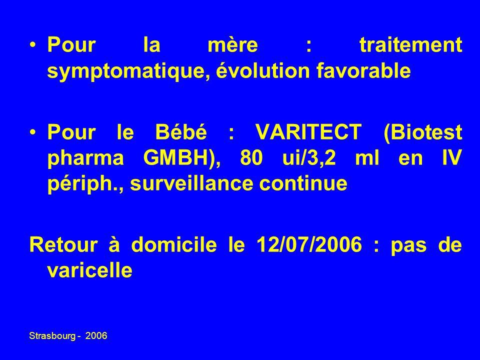 Strasbourg - 2006 Pour la mère : traitement symptomatique, évolution favorable Pour le Bébé : VARITECT (Biotest pharma GMBH), 80 ui/3,2 ml en IV périph., surveillance continue Retour à domicile le 12/07/2006 : pas de varicelle