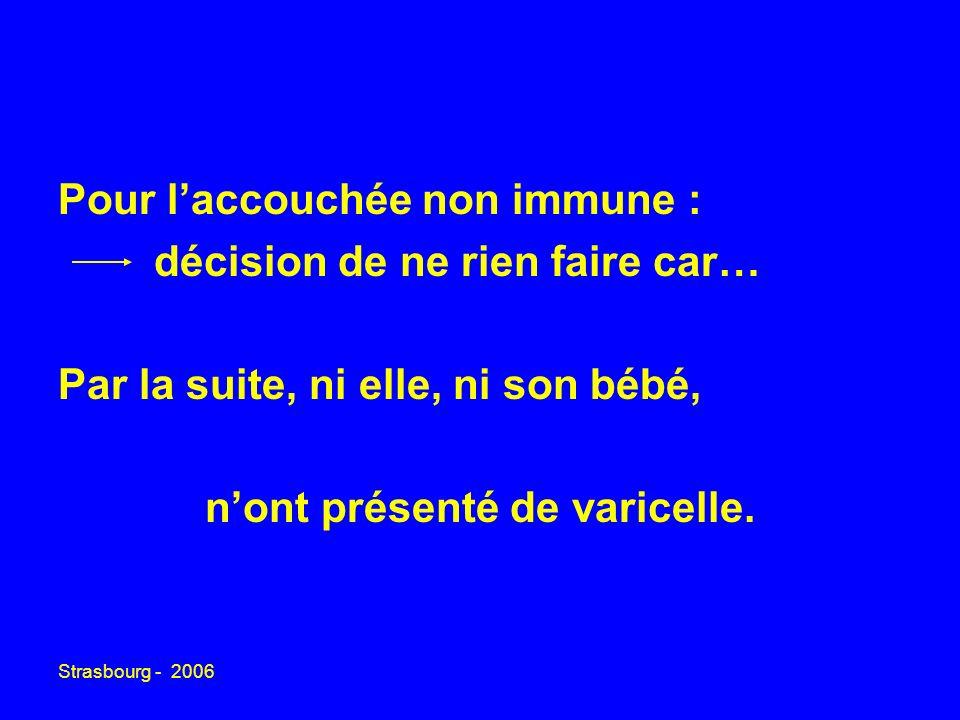 Strasbourg - 2006 Pour laccouchée non immune : décision de ne rien faire car… Par la suite, ni elle, ni son bébé, nont présenté de varicelle.