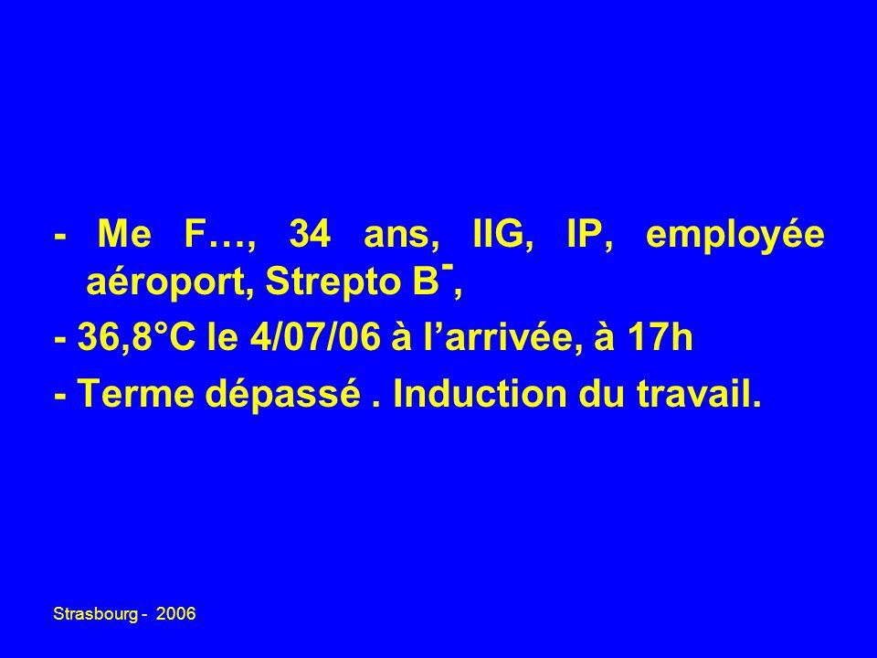 Strasbourg - 2006 - Me F…, 34 ans, IIG, IP, employée aéroport, Strepto B -, - 36,8°C le 4/07/06 à larrivée, à 17h - Terme dépassé. Induction du travai
