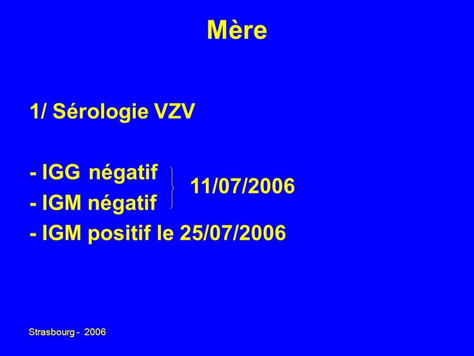 Strasbourg - 2006 Mère 1/ Sérologie VZV - IGG négatif - IGM négatif - IGM positif le 25/07/2006 11/07/2006