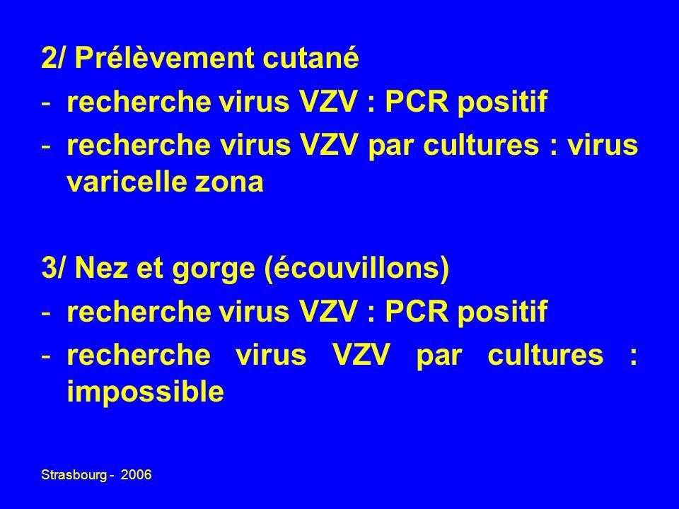 Strasbourg - 2006 2/ Prélèvement cutané -recherche virus VZV : PCR positif -recherche virus VZV par cultures : virus varicelle zona 3/ Nez et gorge (é
