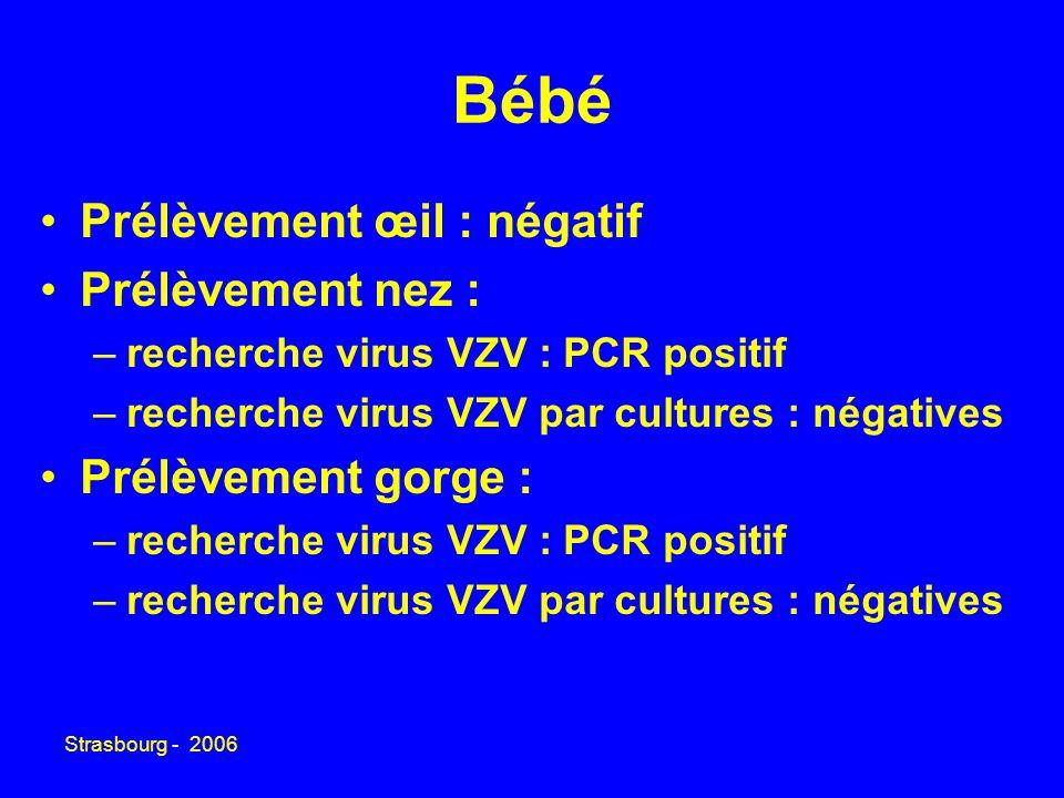 Strasbourg - 2006 Bébé Prélèvement œil : négatif Prélèvement nez : –recherche virus VZV : PCR positif –recherche virus VZV par cultures : négatives Prélèvement gorge : –recherche virus VZV : PCR positif –recherche virus VZV par cultures : négatives