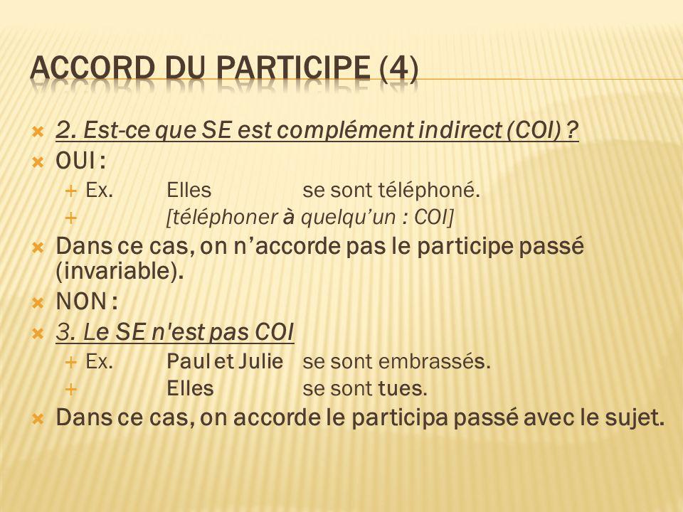 2. Est-ce que SE est complément indirect (COI) ? OUI : Ex. Elles se sont téléphoné. [téléphoner à quelquun : COI] Dans ce cas, on naccorde pas le part
