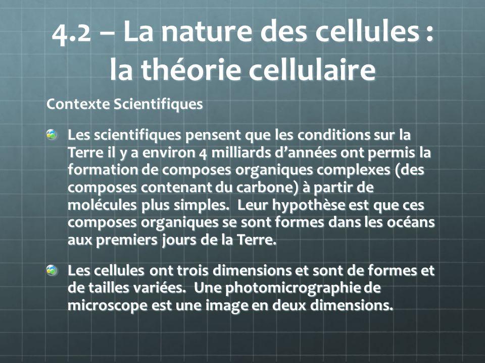 4.2 – La nature des cellules : la théorie cellulaire Contexte Scientifiques Les scientifiques pensent que les conditions sur la Terre il y a environ 4 milliards dannées ont permis la formation de composes organiques complexes (des composes contenant du carbone) à partir de molécules plus simples.