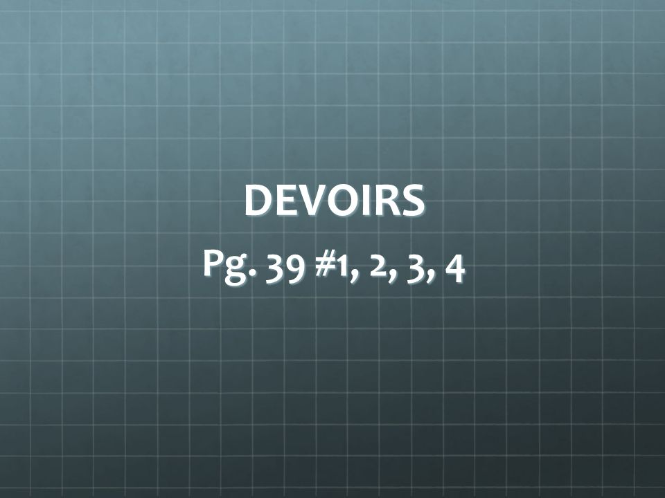 DEVOIRS Pg. 39 #1, 2, 3, 4