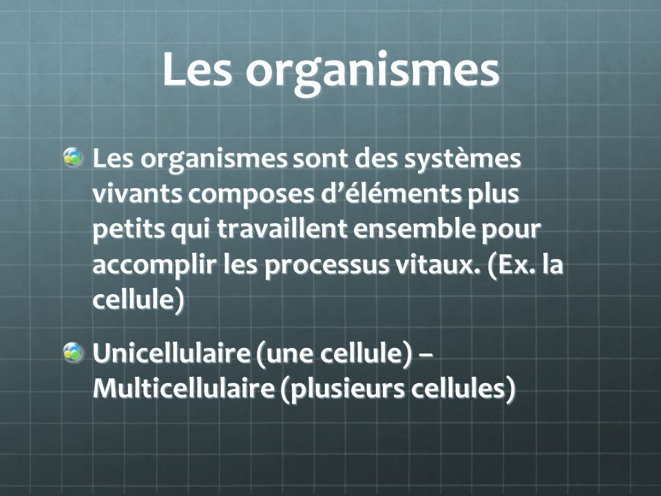 Les organismes Les organismes sont des systèmes vivants composes déléments plus petits qui travaillent ensemble pour accomplir les processus vitaux.