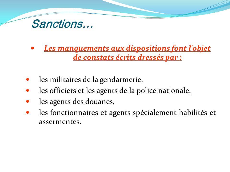 Sanctions… Les manquements aux dispositions font l objet de constats écrits dressés par : les militaires de la gendarmerie, les officiers et les agents de la police nationale, les agents des douanes, les fonctionnaires et agents spécialement habilités et assermentés.