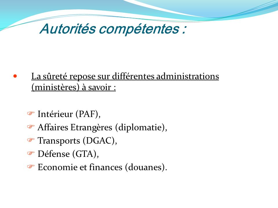 Autorités compétentes : La sûreté repose sur différentes administrations (ministères) à savoir : Intérieur (PAF), Affaires Etrangères (diplomatie), Transports (DGAC), Défense (GTA), Economie et finances (douanes).