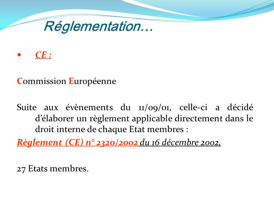Réglementation… CE : Commission Européenne Suite aux évènements du 11/09/01, celle-ci a décidé délaborer un règlement applicable directement dans le droit interne de chaque Etat membres : Règlement (CE) n° 2320/2002 du 16 décembre 2002, 27 Etats membres.