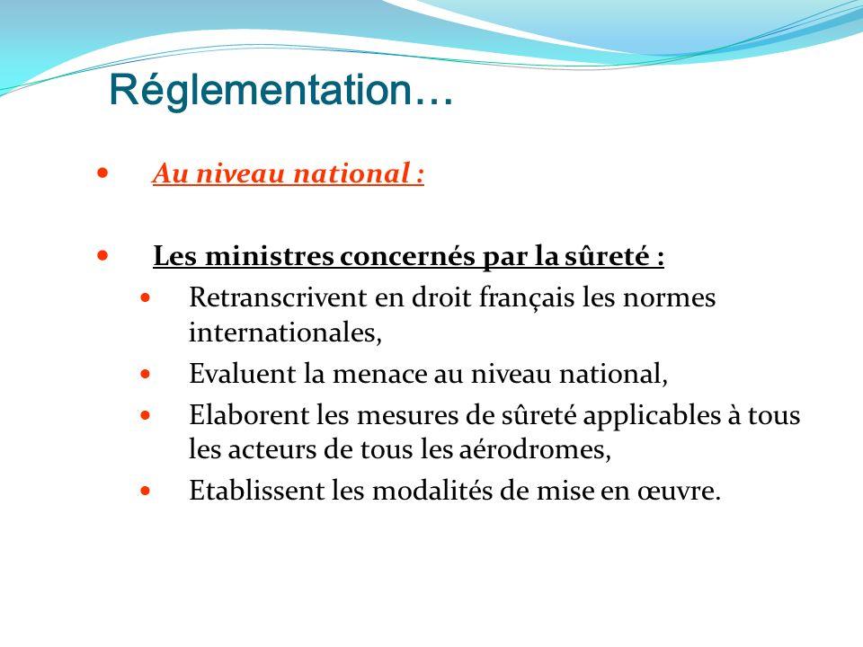 Réglementation… Au niveau national : Les ministres concernés par la sûreté : Retranscrivent en droit français les normes internationales, Evaluent la menace au niveau national, Elaborent les mesures de sûreté applicables à tous les acteurs de tous les aérodromes, Etablissent les modalités de mise en œuvre.
