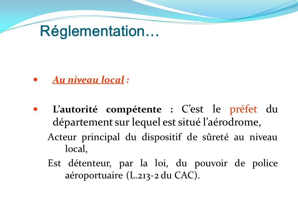 Réglementation… Au niveau local : Lautorité compétente : Cest le préfet du département sur lequel est situé laérodrome, Acteur principal du dispositif de sûreté au niveau local, Est détenteur, par la loi, du pouvoir de police aéroportuaire (L.213-2 du CAC).