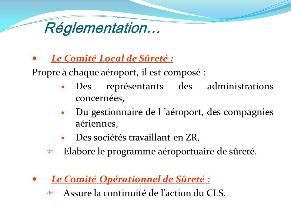 Réglementation… Le Comité Local de Sûreté : Propre à chaque aéroport, il est composé : Des représentants des administrations concernées, Du gestionnaire de l aéroport, des compagnies aériennes, Des sociétés travaillant en ZR, Elabore le programme aéroportuaire de sûreté.