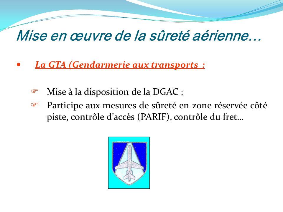 Mise en œuvre de la sûreté aérienne… La GTA (Gendarmerie aux transports : Mise à la disposition de la DGAC ; Participe aux mesures de sûreté en zone réservée côté piste, contrôle daccès (PARIF), contrôle du fret…