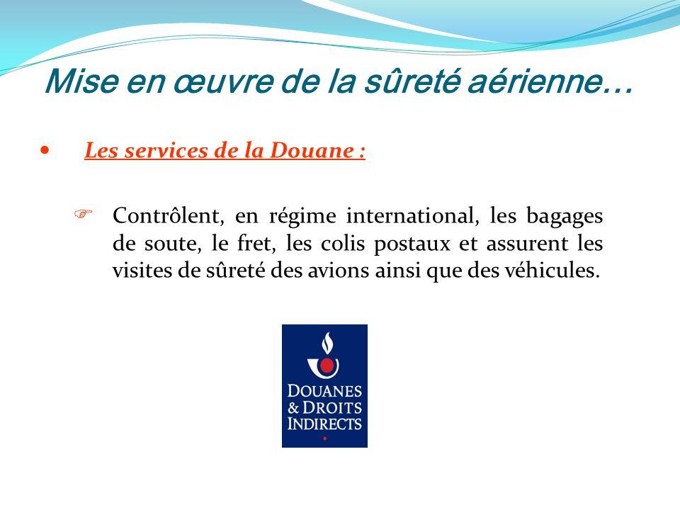 Mise en œuvre de la sûreté aérienne… Les services de la Douane : Contrôlent, en régime international, les bagages de soute, le fret, les colis postaux et assurent les visites de sûreté des avions ainsi que des véhicules.