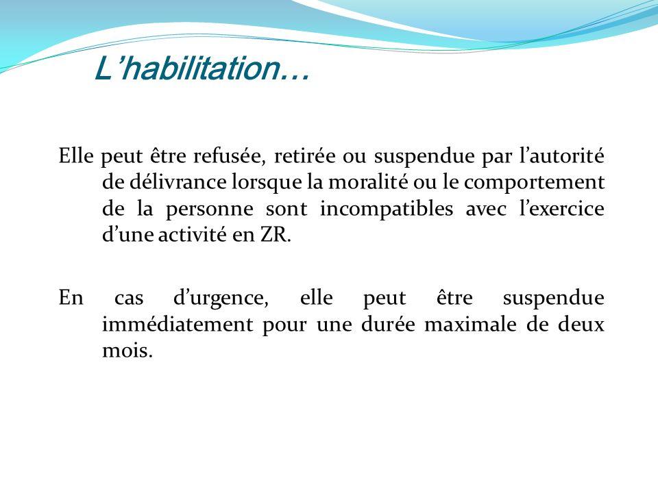 Lhabilitation… Elle peut être refusée, retirée ou suspendue par lautorité de délivrance lorsque la moralité ou le comportement de la personne sont incompatibles avec lexercice dune activité en ZR.