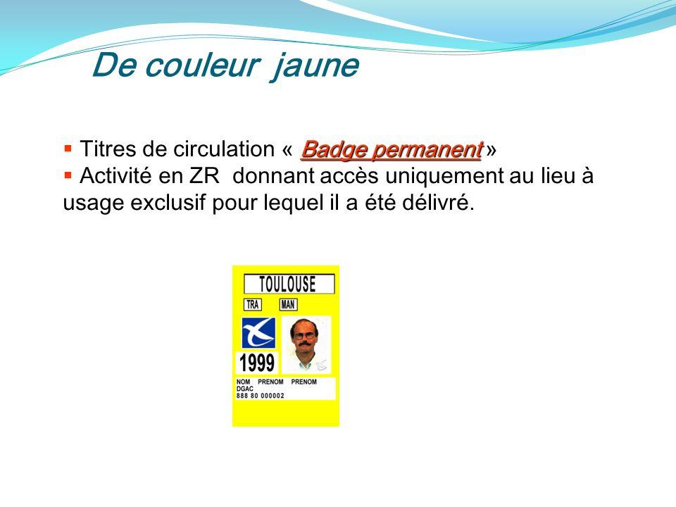 De couleur jaune Titres de circulation « Badge permanent » Activité en ZR donnant accès uniquement au lieu à usage exclusif pour lequel il a été délivré.