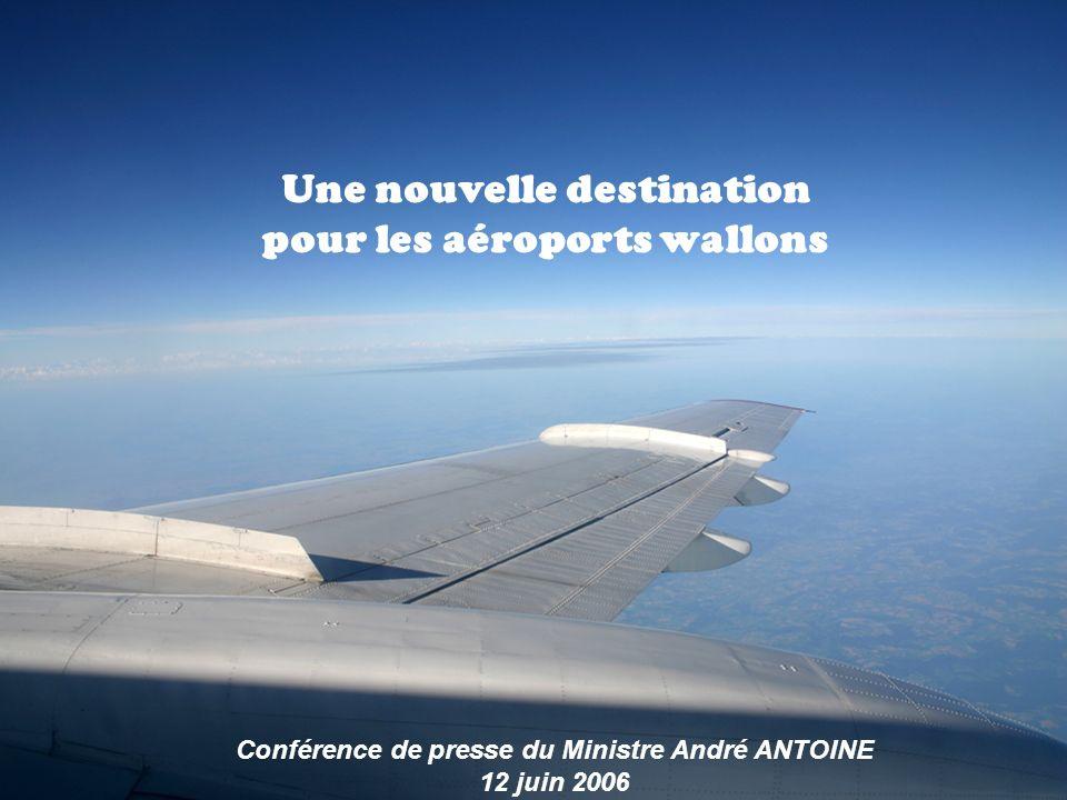 Une nouvelle destination pour les aéroports wallons Conférence de presse du Ministre André ANTOINE 12 juin 2006