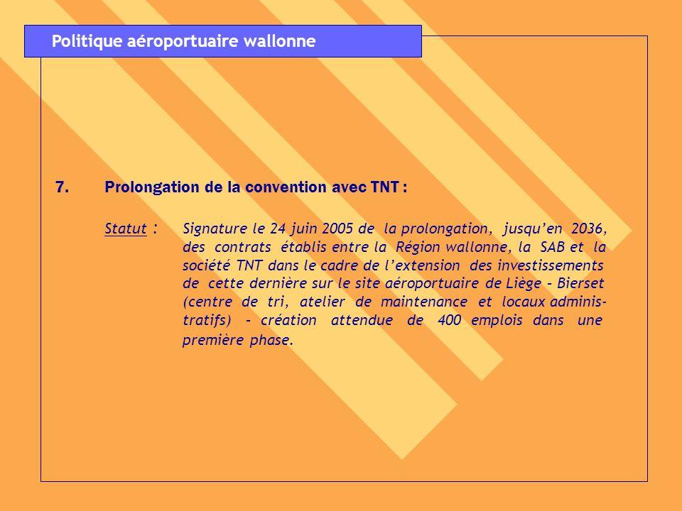 7.Prolongation de la convention avec TNT : Statut : Signature le 24 juin 2005 de la prolongation, jusquen 2036, des contrats établis entre la Région w