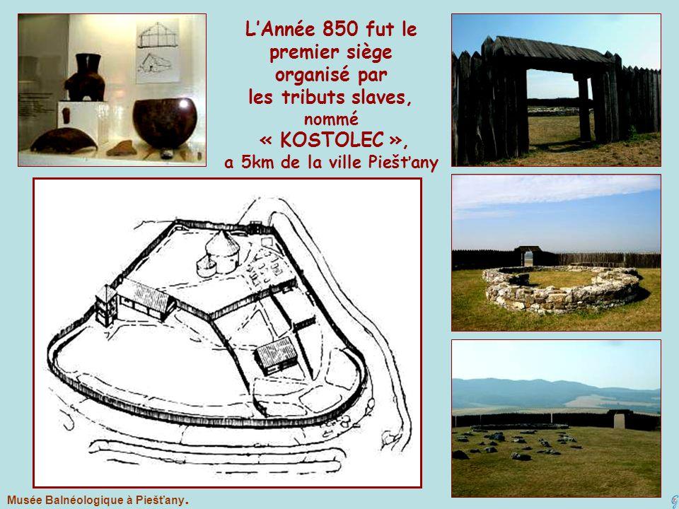 LAnnée 850 fut le premier siège organisé par les tributs slaves, nommé « KOSTOLEC », a 5km de la ville Piešťany Musée Balnéologique à Piešťany.