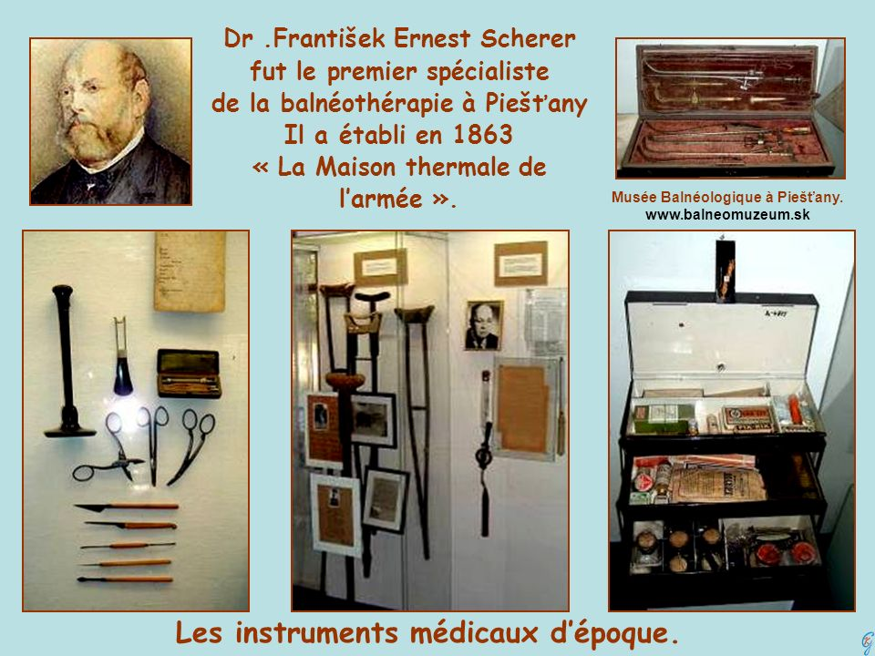 Dr.František Ernest Scherer fut le premier spécialiste de la balnéothérapie à Piešťany Il a établi en 1863 « La Maison thermale de larmée ». Les instr