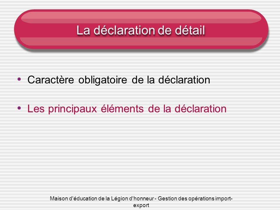 Maison d'éducation de la Légion d'honneur - Gestion des opérations import- export La déclaration de détail Caractère obligatoire de la déclaration Les