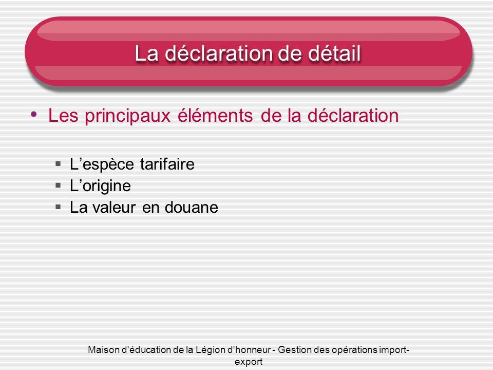 Maison d'éducation de la Légion d'honneur - Gestion des opérations import- export La déclaration de détail Les principaux éléments de la déclaration L