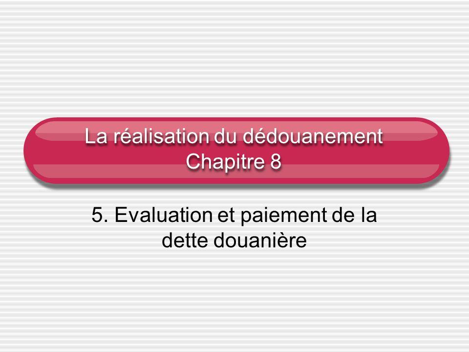 La réalisation du dédouanement Chapitre 8 5. Evaluation et paiement de la dette douanière