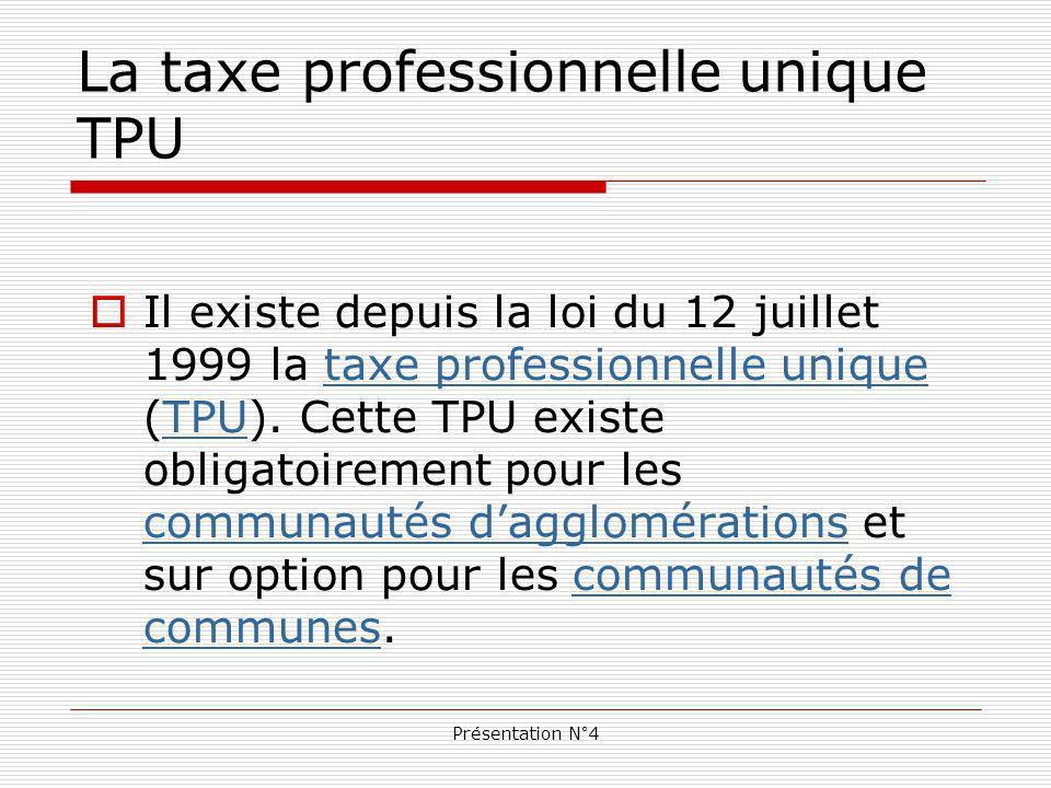Présentation N°4 La taxe professionnelle unique TPU Il existe depuis la loi du 12 juillet 1999 la taxe professionnelle unique (TPU).
