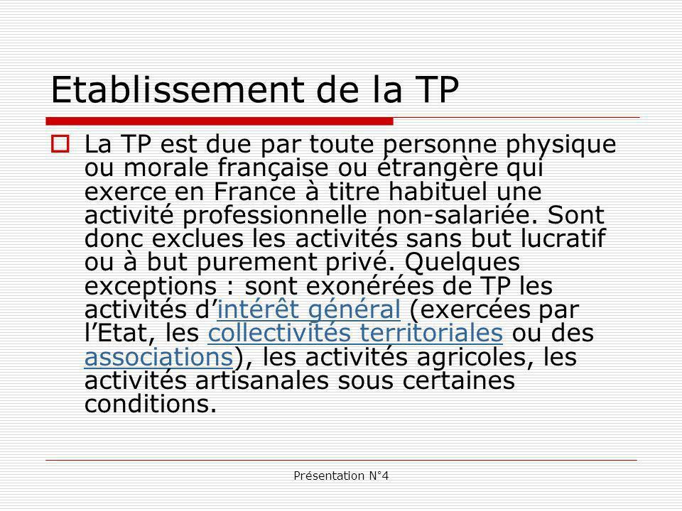 Présentation N°4 Etablissement de la TP La TP est due par toute personne physique ou morale française ou étrangère qui exerce en France à titre habituel une activité professionnelle non-salariée.