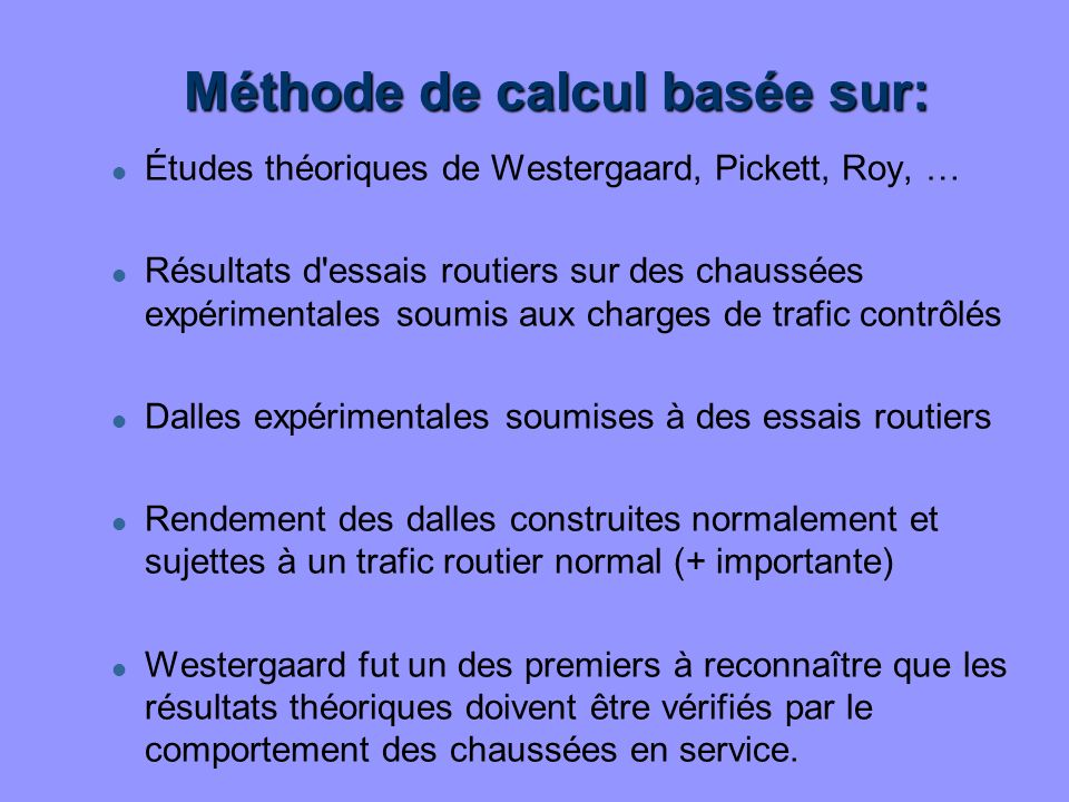 Méthode de calcul basée sur: l Études théoriques de Westergaard, Pickett, Roy, … l Résultats d'essais routiers sur des chaussées expérimentales soumis
