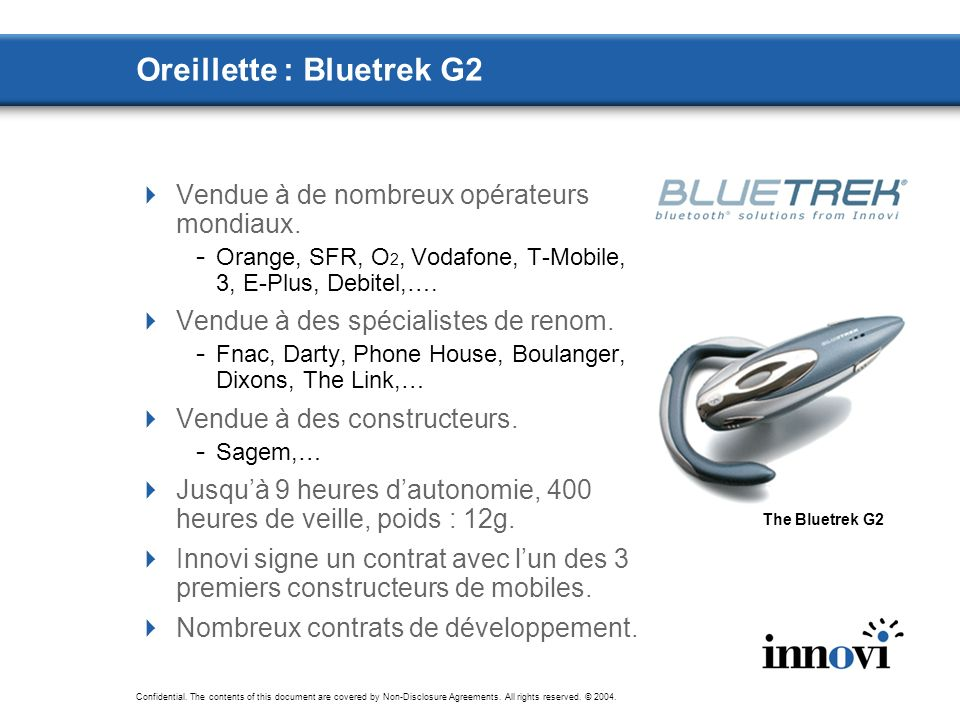Confidential. The contents of this document are covered by Non-Disclosure Agreements. All rights reserved. © 2004. Oreillette : Bluetrek G2 Vendue à d