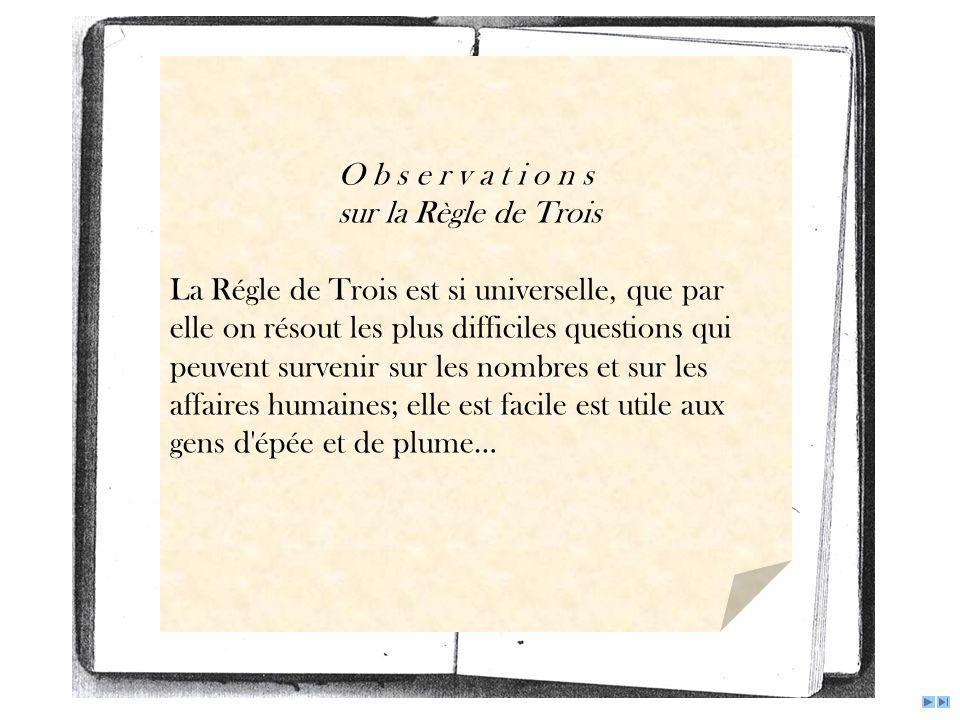 O b s e r v a t i o n s sur la Règle de Trois La Régle de Trois est si universelle, que par elle on résout les plus difficiles questions qui peuvent s