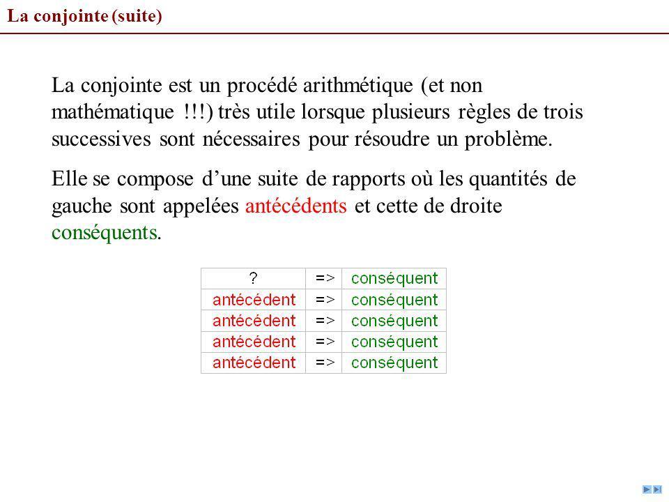 La conjointe (suite) La conjointe est un procédé arithmétique (et non mathématique !!!) très utile lorsque plusieurs règles de trois successives sont