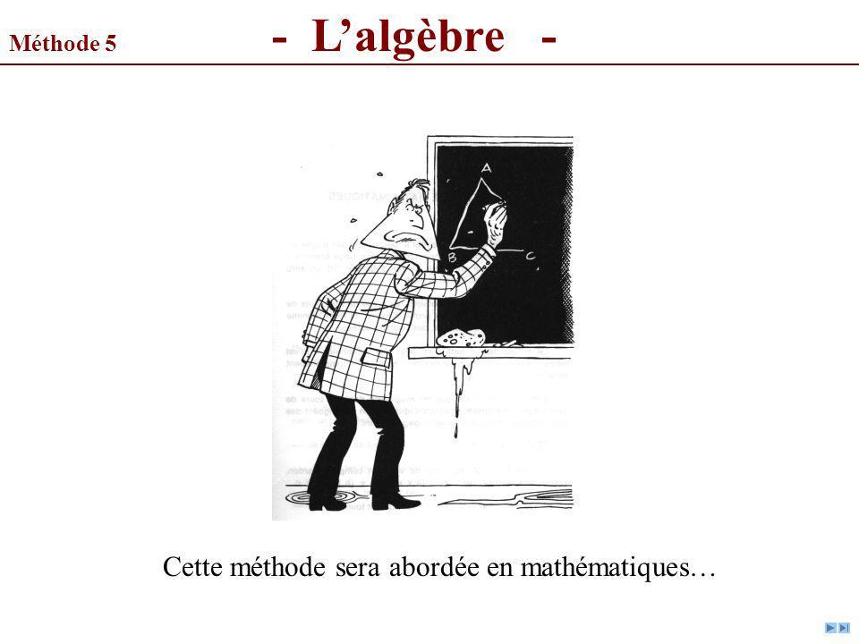 Méthode 5 - Lalgèbre - Cette méthode sera abordée en mathématiques…
