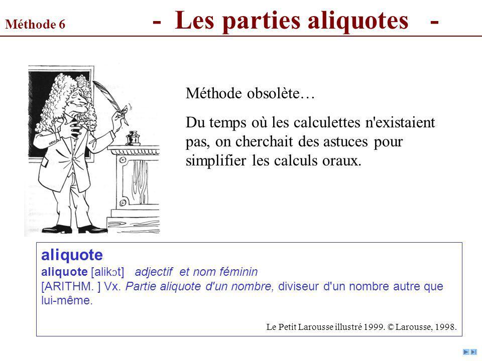 Méthode 6 - Les parties aliquotes - Méthode obsolète… Du temps où les calculettes n'existaient pas, on cherchait des astuces pour simplifier les calcu