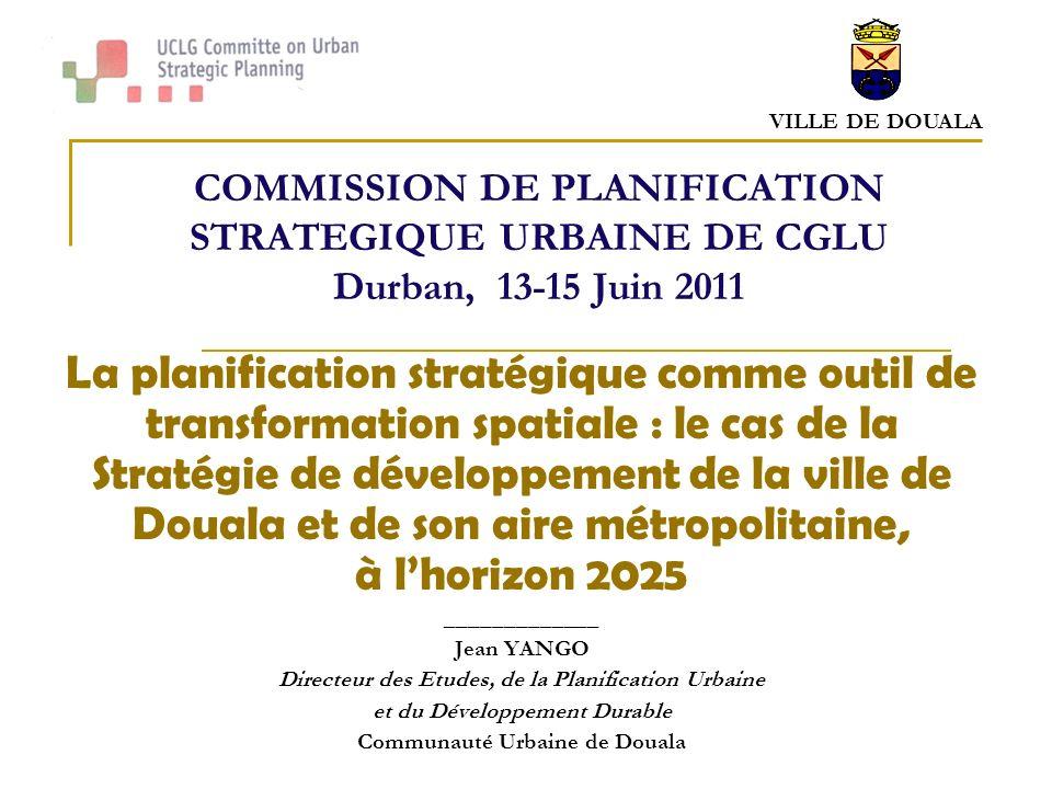 VILLE DE DOUALA COMMISSION DE PLANIFICATION STRATEGIQUE URBAINE DE CGLU Durban, 13-15 Juin 2011 La planification stratégique comme outil de transformation spatiale : le cas de la Stratégie de développement de la ville de Douala et de son aire métropolitaine, à lhorizon 2025 _____________ Jean YANGO Directeur des Etudes, de la Planification Urbaine et du Développement Durable Communauté Urbaine de Douala