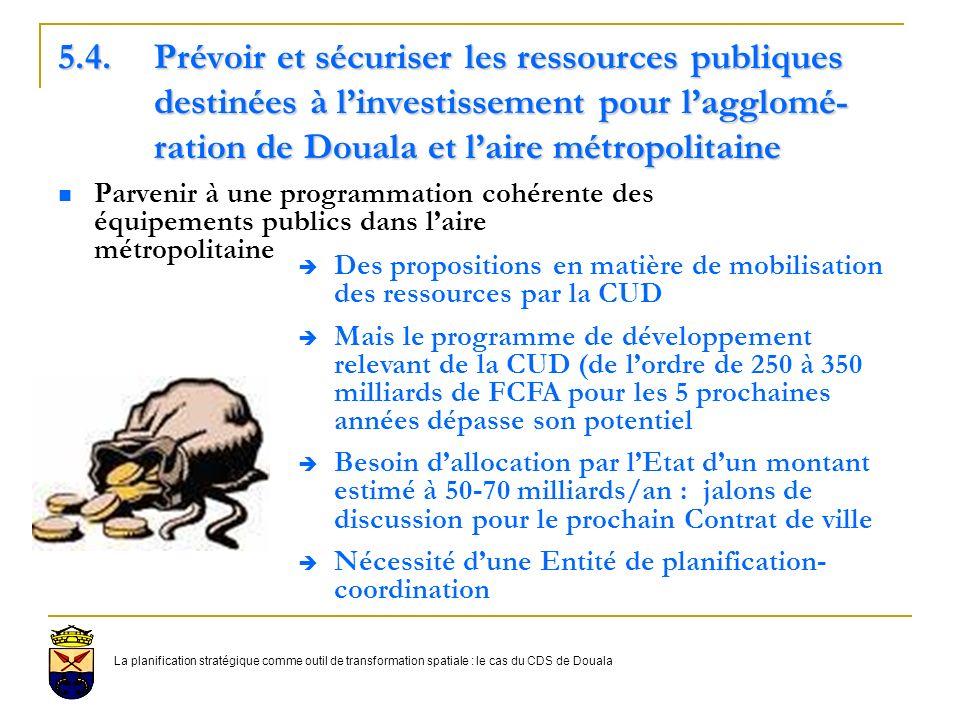 5.4.Prévoir et sécuriser les ressources publiques destinées à linvestissement pour lagglomé- ration de Douala et laire métropolitaine Parvenir à une programmation cohérente des équipements publics dans laire métropolitaine Des propositions en matière de mobilisation des ressources par la CUD Mais le programme de développement relevant de la CUD (de lordre de 250 à 350 milliards de FCFA pour les 5 prochaines années dépasse son potentiel Besoin dallocation par lEtat dun montant estimé à 50-70 milliards/an : jalons de discussion pour le prochain Contrat de ville Nécessité dune Entité de planification- coordination La planification stratégique comme outil de transformation spatiale : le cas du CDS de Douala